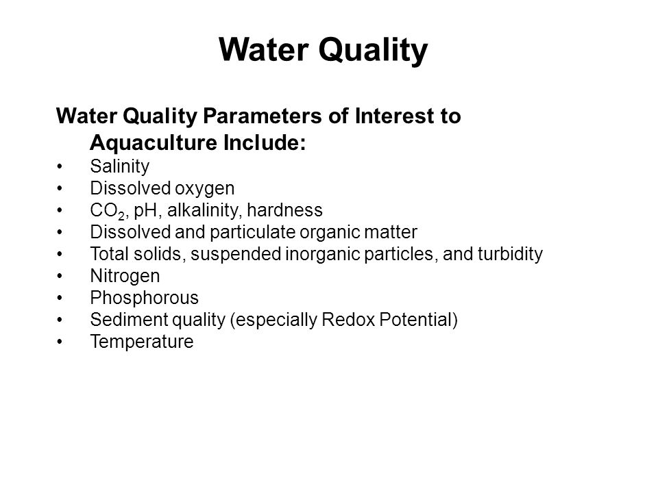 Water Quality Water Quality Parameters of Interest to Aquaculture Include: Salinity Dissolved oxygen CO 2, pH, alkalinity, hardness Dissolved and particulate organic matter Total solids, suspended inorganic particles, and turbidity Nitrogen Phosphorous Sediment quality (especially Redox Potential) Temperature