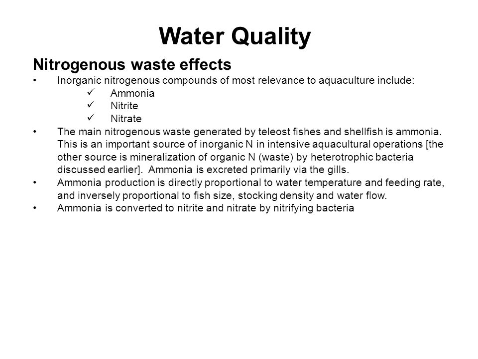 Water Quality Nitrogenous waste effects Inorganic nitrogenous compounds of most relevance to aquaculture include: Ammonia Nitrite Nitrate The main nitrogenous waste generated by teleost fishes and shellfish is ammonia.