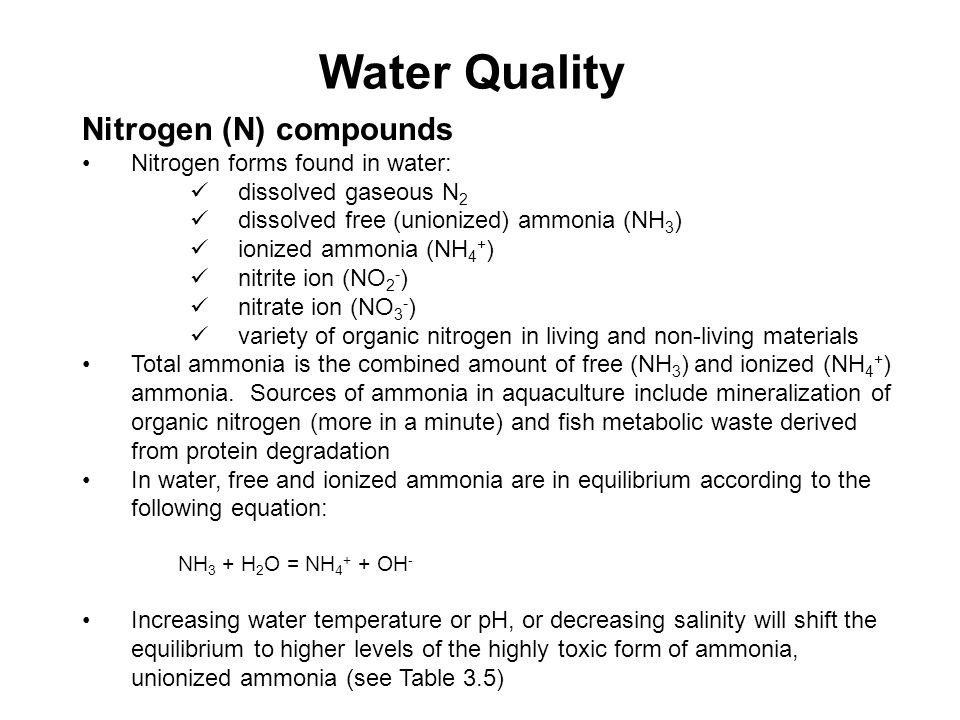 Water Quality Nitrogen (N) compounds Nitrogen forms found in water: dissolved gaseous N 2 dissolved free (unionized) ammonia (NH 3 ) ionized ammonia (NH 4 + ) nitrite ion (NO 2 - ) nitrate ion (NO 3 - ) variety of organic nitrogen in living and non-living materials Total ammonia is the combined amount of free (NH 3 ) and ionized (NH 4 + ) ammonia.