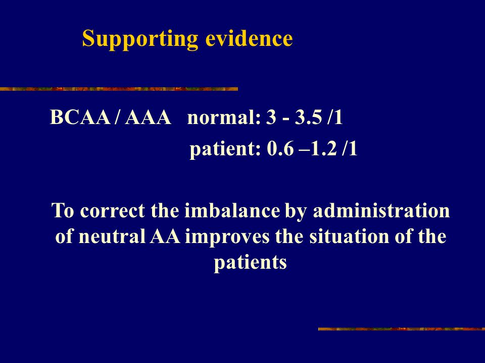 Supporting evidence BCAA / AAA normal: 3 - 3.5 /1 patient: 0.6 –1.2 /1 To correct the imbalance by administration of neutral AA improves the situation
