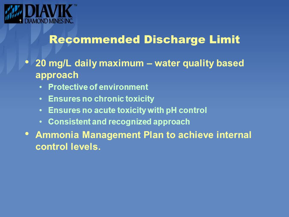 Recommended Discharge Limit 20 mg/L daily maximum – water quality based approach Protective of environment Ensures no chronic toxicity Ensures no acute toxicity with pH control Consistent and recognized approach Ammonia Management Plan to achieve internal control levels.