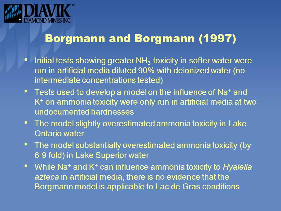 Borgmann and Borgmann (1997) Initial tests showing greater NH 3 toxicity in softer water were run in artificial media diluted 90% with deionized water (no intermediate concentrations tested) Tests used to develop a model on the influence of Na + and K + on ammonia toxicity were only run in artificial media at two undocumented hardnesses The model slightly overestimated ammonia toxicity in Lake Ontario water The model substantially overestimated ammonia toxicity (by 6-9 fold) in Lake Superior water While Na + and K + can influence ammonia toxicity to Hyalella azteca in artificial media, there is no evidence that the Borgmann model is applicable to Lac de Gras conditions
