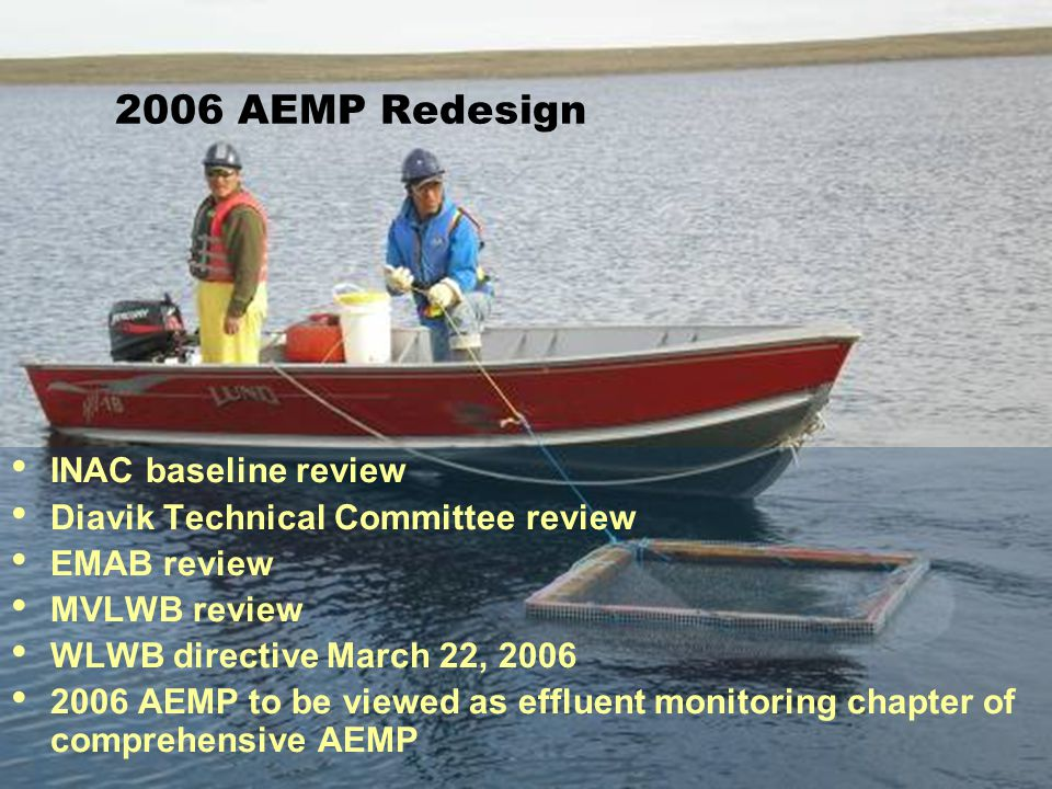 2006 AEMP Redesign INAC baseline review Diavik Technical Committee review EMAB review MVLWB review WLWB directive March 22, 2006 2006 AEMP to be viewed as effluent monitoring chapter of comprehensive AEMP