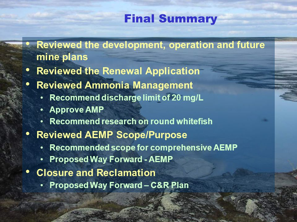 Reviewed the development, operation and future mine plans Reviewed the Renewal Application Reviewed Ammonia Management Recommend discharge limit of 20 mg/L Approve AMP Recommend research on round whitefish Reviewed AEMP Scope/Purpose Recommended scope for comprehensive AEMP Proposed Way Forward - AEMP Closure and Reclamation Proposed Way Forward – C&R Plan