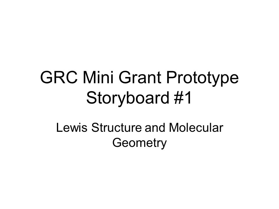 GRC Mini Grant Prototype Storyboard #1 Lewis Structure and Molecular Geometry