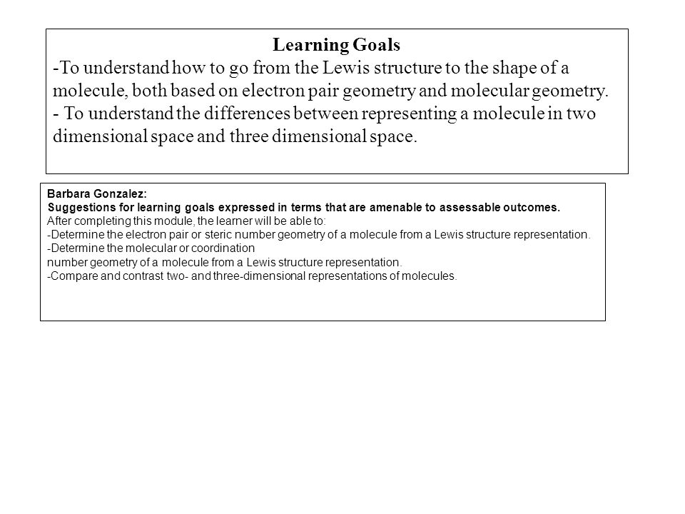 Learning Goals -To understand how to go from the Lewis structure to the shape of a molecule, both based on electron pair geometry and molecular geomet