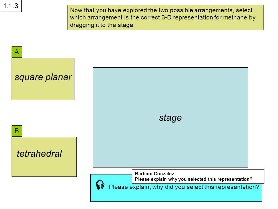 A B stage Now that you have explored the two possible arrangements, select which arrangement is the correct 3-D representation for methane by dragging it to the stage.