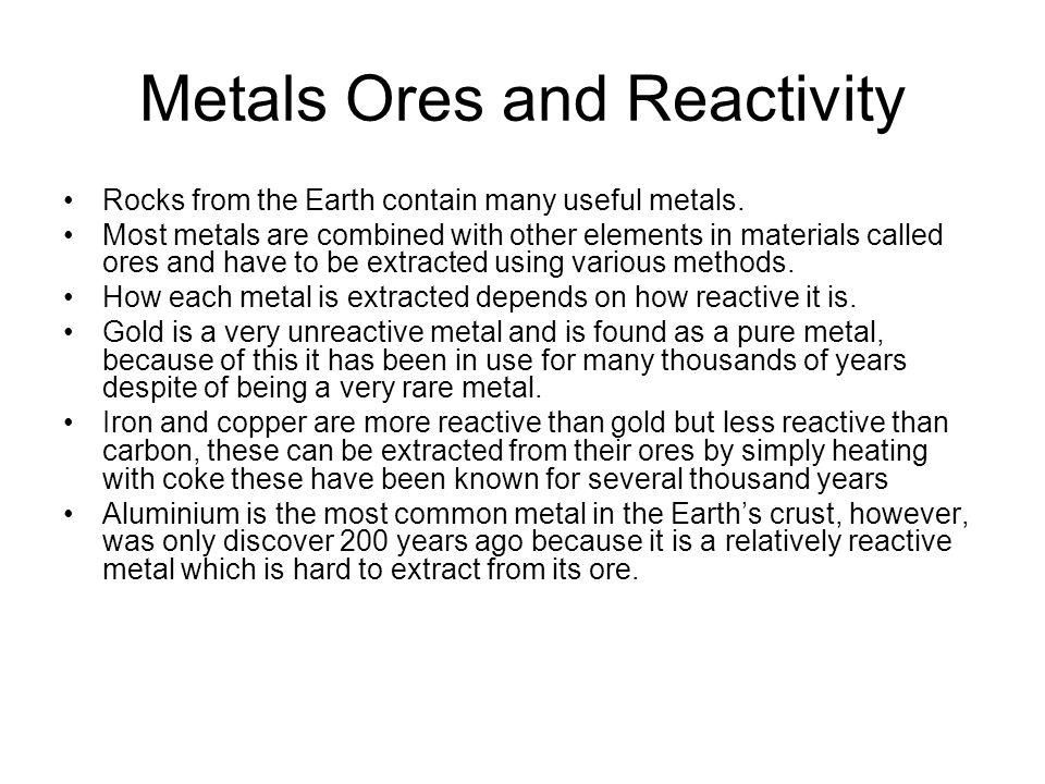 Metals Ores and Reactivity Rocks from the Earth contain many useful metals. Most metals are combined with other elements in materials called ores and