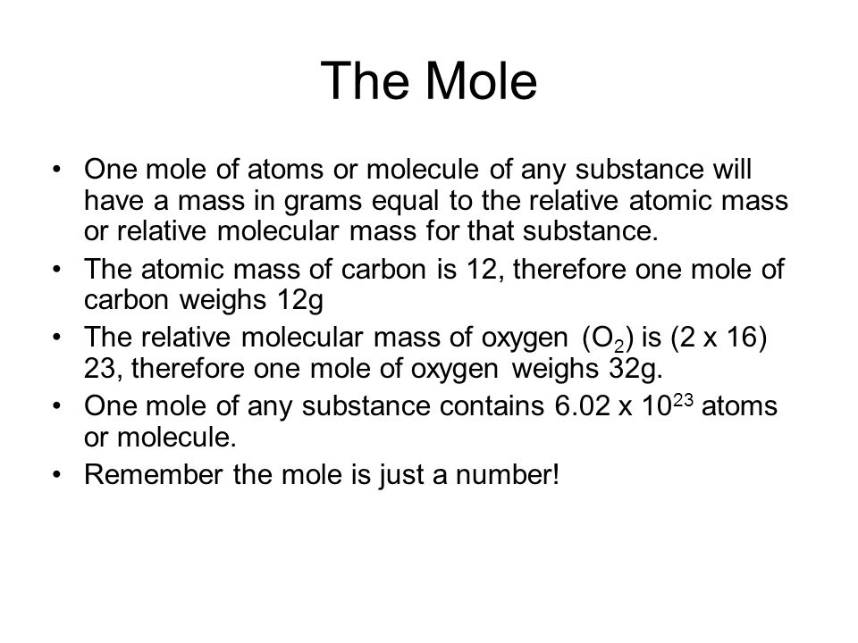 The Mole One mole of atoms or molecule of any substance will have a mass in grams equal to the relative atomic mass or relative molecular mass for tha