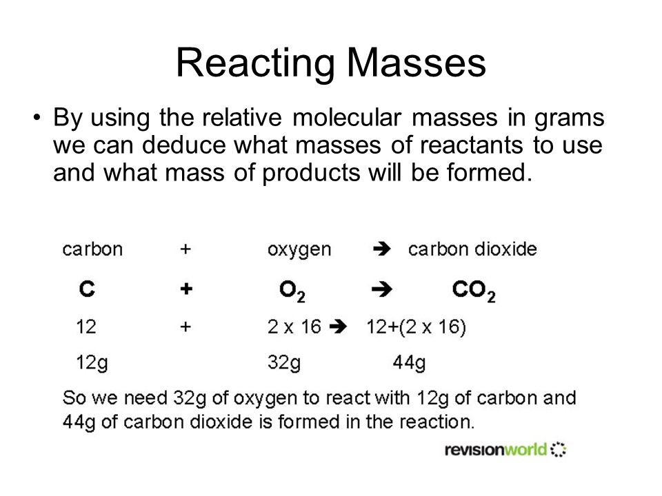 By using the relative molecular masses in grams we can deduce what masses of reactants to use and what mass of products will be formed. Reacting Masse