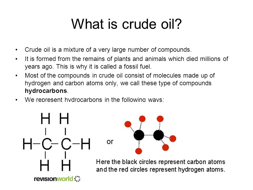 What is crude oil? Crude oil is a mixture of a very large number of compounds. It is formed from the remains of plants and animals which died millions