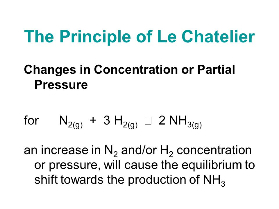 The Principle of Le Chatelier Changes in Concentration or Partial Pressure for N 2(g) + 3 H 2(g)  2 NH 3(g) an increase in N 2 and/or H 2 concentration or pressure, will cause the equilibrium to shift towards the production of NH 3
