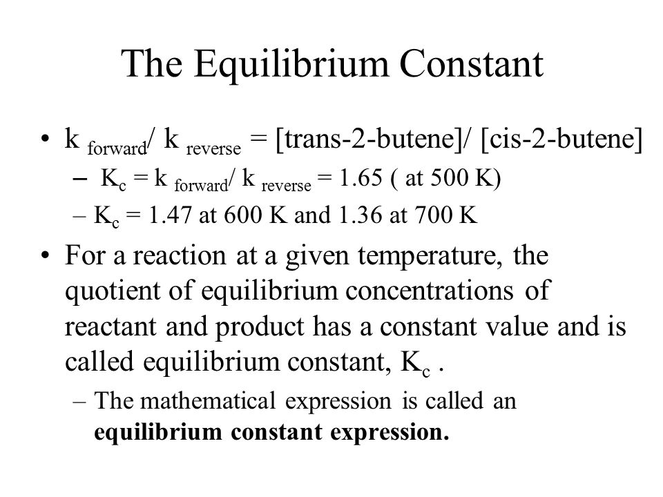 The Equilibrium Constant k forward / k reverse = [trans-2-butene]/ [cis-2-butene] – K c = k forward / k reverse = 1.65 ( at 500 K) –K c = 1.47 at 600 K and 1.36 at 700 K For a reaction at a given temperature, the quotient of equilibrium concentrations of reactant and product has a constant value and is called equilibrium constant, K c.