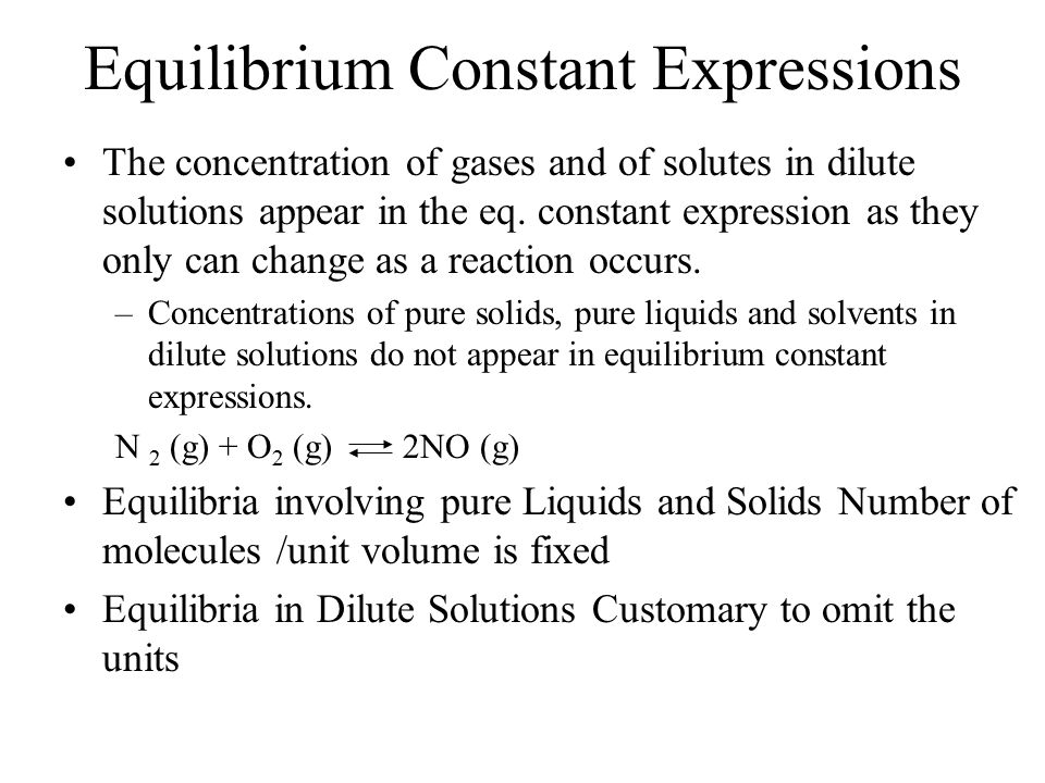 Equilibrium Constant Expressions The concentration of gases and of solutes in dilute solutions appear in the eq.
