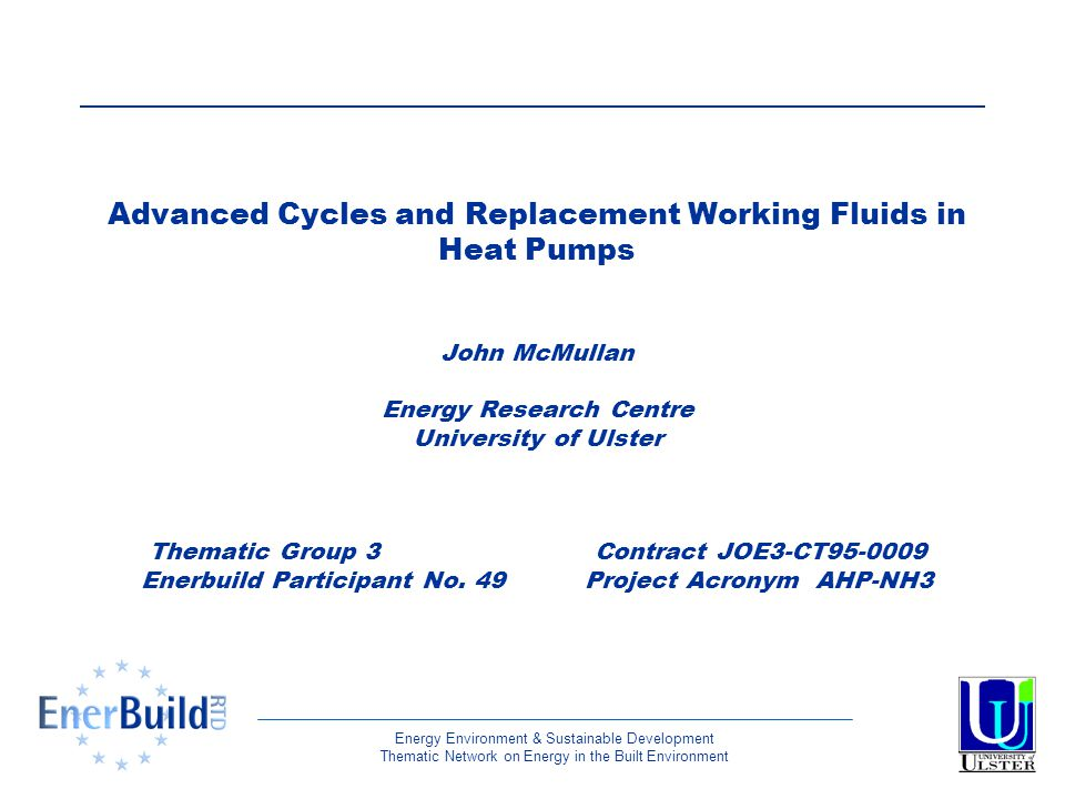 Energy Environment & Sustainable Development Thematic Network on Energy in the Built Environment Advanced Cycles and Replacement Working Fluids in Heat Pumps John McMullan Energy Research Centre University of Ulster Thematic Group 3 Contract JOE3-CT95-0009 Enerbuild Participant No.