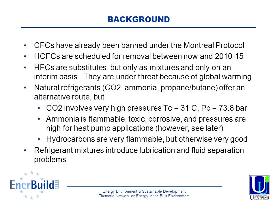 Energy Environment & Sustainable Development Thematic Network on Energy in the Built Environment BACKGROUND CFCs have already been banned under the Montreal Protocol HCFCs are scheduled for removal between now and 2010-15 HFCs are substitutes, but only as mixtures and only on an interim basis.