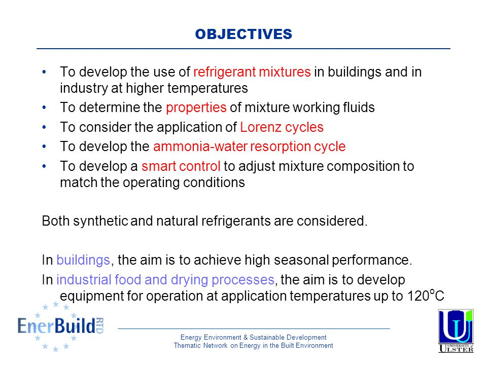 Energy Environment & Sustainable Development Thematic Network on Energy in the Built Environment OBJECTIVES To develop the use of refrigerant mixtures in buildings and in industry at higher temperatures To determine the properties of mixture working fluids To consider the application of Lorenz cycles To develop the ammonia-water resorption cycle To develop a smart control to adjust mixture composition to match the operating conditions Both synthetic and natural refrigerants are considered.