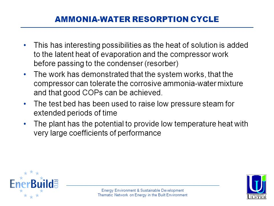 Energy Environment & Sustainable Development Thematic Network on Energy in the Built Environment AMMONIA-WATER RESORPTION CYCLE This has interesting possibilities as the heat of solution is added to the latent heat of evaporation and the compressor work before passing to the condenser (resorber) The work has demonstrated that the system works, that the compressor can tolerate the corrosive ammonia-water mixture and that good COPs can be achieved.