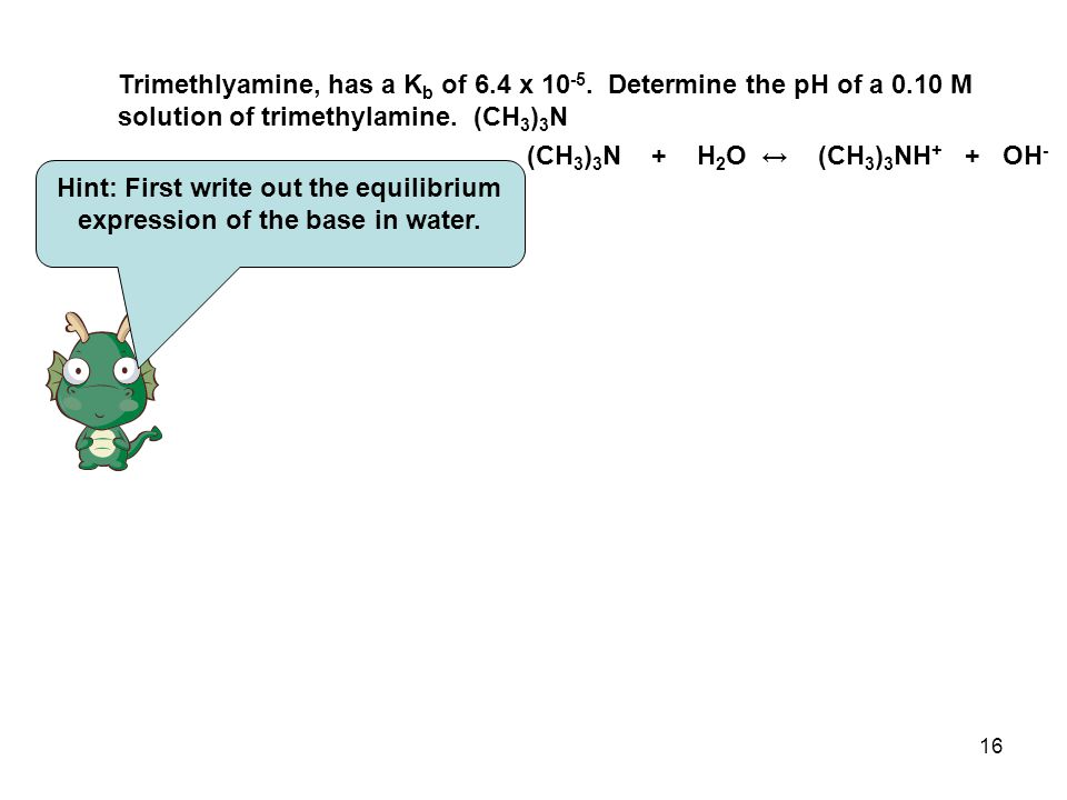 16 Trimethlyamine, has a K b of 6.4 x 10 -5.