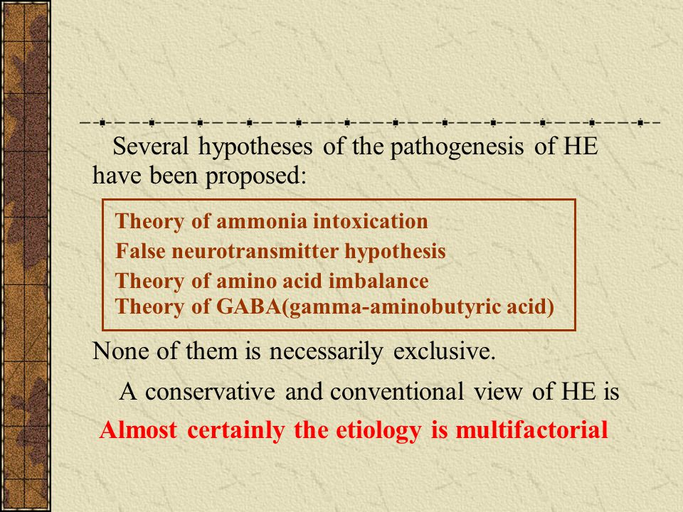 10 Theory of ammonia intoxication False neurotransmitter hypothesis Theory of amino acid imbalance Theory of GABA(gamma-aminobutyric acid) Several hypotheses of the pathogenesis of HE have been proposed: None of them is necessarily exclusive.