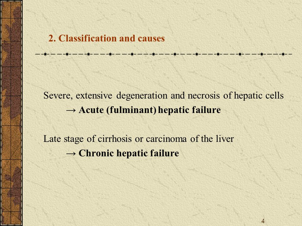4 Severe, extensive degeneration and necrosis of hepatic cells → Acute (fulminant) hepatic failure Late stage of cirrhosis or carcinoma of the liver → Chronic hepatic failure 2.