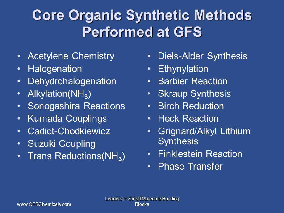 www.GFSChemicals.com Leaders in Small Molecule Building Blocks Core Organic Synthetic Methods Performed at GFS Acetylene Chemistry Halogenation Dehydrohalogenation Alkylation(NH 3 ) Sonogashira Reactions Kumada Couplings Cadiot-Chodkiewicz Suzuki Coupling Trans Reductions(NH 3 ) Diels-Alder Synthesis Ethynylation Barbier Reaction Skraup Synthesis Birch Reduction Heck Reaction Grignard/Alkyl Lithium Synthesis Finklestein Reaction Phase Transfer
