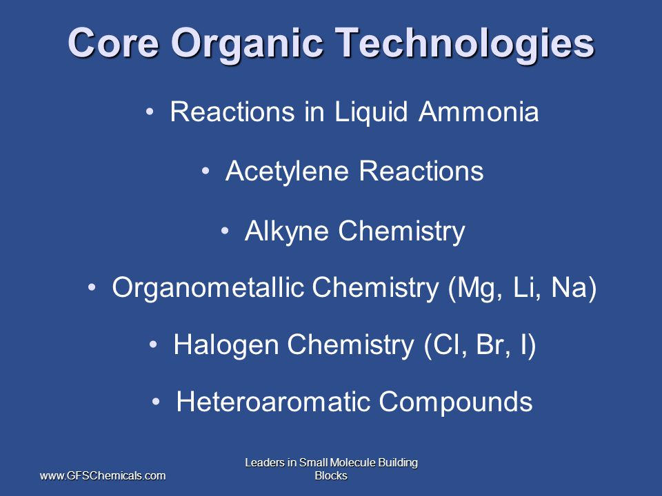 www.GFSChemicals.com Leaders in Small Molecule Building Blocks Core Organic Technologies Reactions in Liquid Ammonia Acetylene Reactions Alkyne Chemistry Organometallic Chemistry (Mg, Li, Na) Halogen Chemistry (Cl, Br, I) Heteroaromatic Compounds