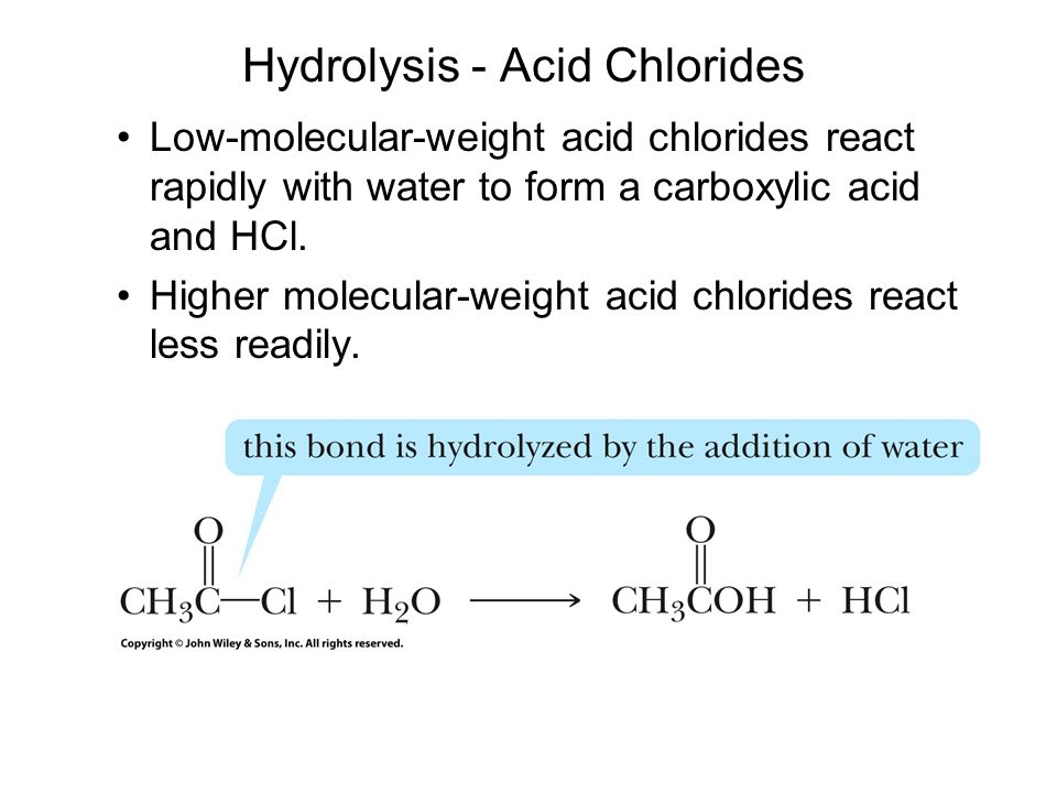 Hydrolysis - Acid Chlorides Low-molecular-weight acid chlorides react rapidly with water to form a carboxylic acid and HCl.