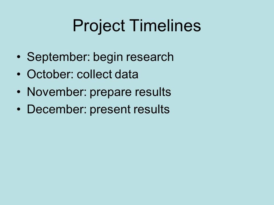 Project Timelines September: begin research October: collect data November: prepare results December: present results