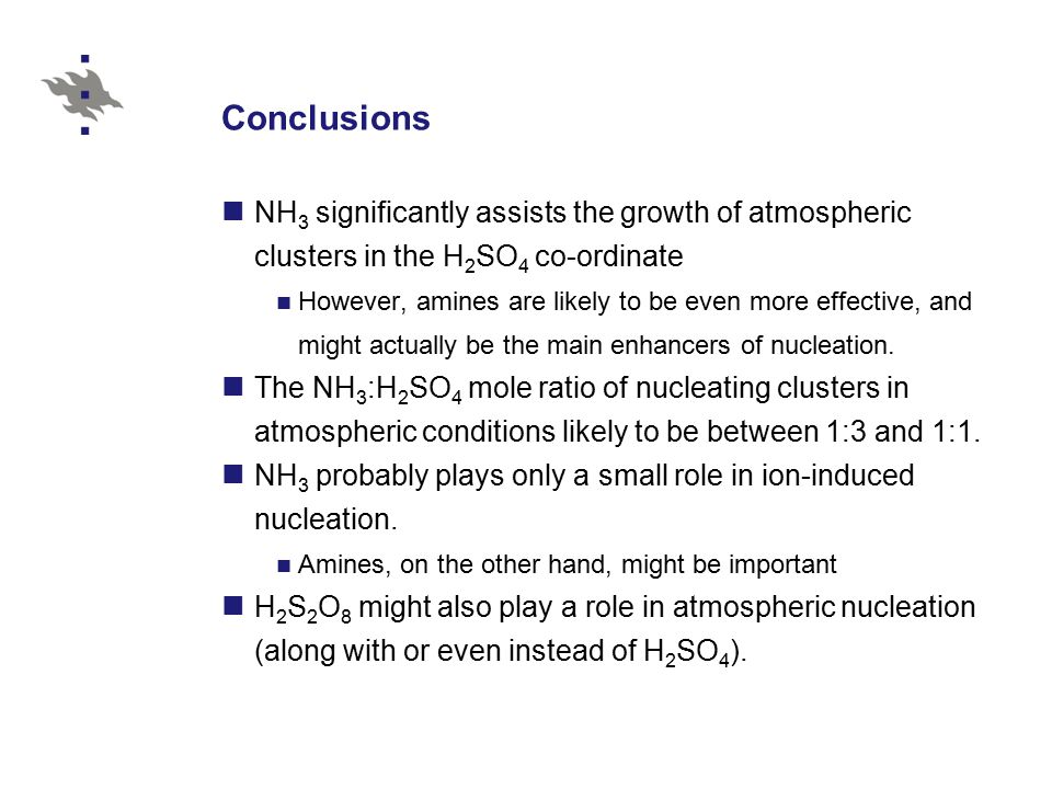 Conclusions NH 3 significantly assists the growth of atmospheric clusters in the H 2 SO 4 co-ordinate However, amines are likely to be even more effective, and might actually be the main enhancers of nucleation.