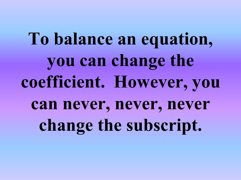 To balance an equation, you can change the coefficient.
