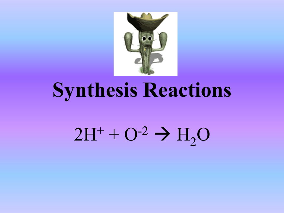 Synthesis Reactions 2H + + O -2  H 2 O