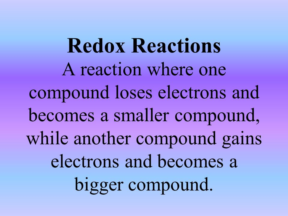Redox Reactions A reaction where one compound loses electrons and becomes a smaller compound, while another compound gains electrons and becomes a bigger compound.