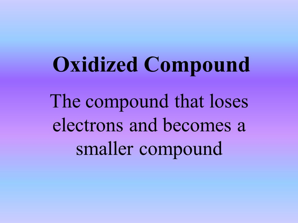 Oxidized Compound The compound that loses electrons and becomes a smaller compound
