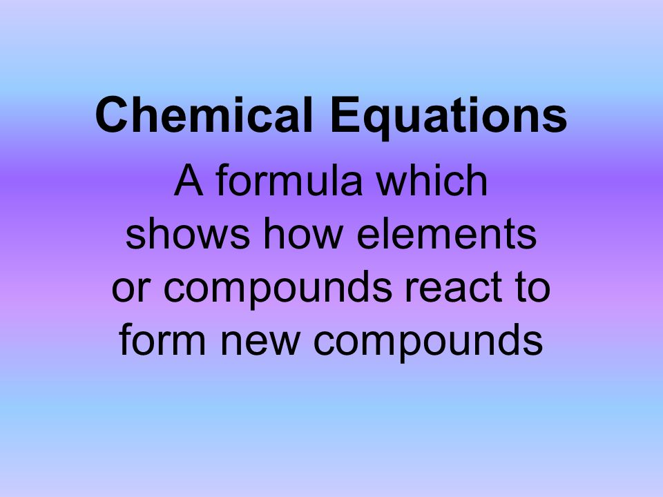 Chemical Equations A formula which shows how elements or compounds react to form new compounds