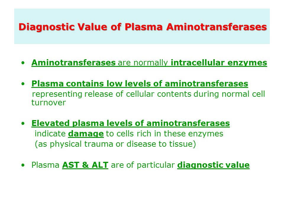 Diagnostic Value of Plasma Aminotransferases Aminotransferases are normally intracellular enzymes Plasma contains low levels of aminotransferases representing release of cellular contents during normal cell turnover Elevated plasma levels of aminotransferases indicate damage to cells rich in these enzymes (as physical trauma or disease to tissue) Plasma AST & ALT are of particular diagnostic value