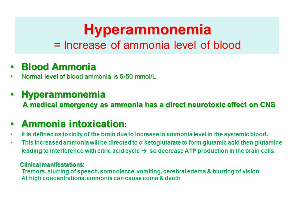 Hyperammonemia Hyperammonemia = Increase of ammonia level of blood Blood AmmoniaBlood Ammonia Normal level of blood ammonia is 5-50 mmol/LNormal level of blood ammonia is 5-50 mmol/L HyperammonemiaHyperammonemia A medical emergency as ammonia has a direct neurotoxic effect on CNS Ammonia intoxication :Ammonia intoxication : It is defined as toxicity of the brain due to increase in ammonia level in the systemic blood.