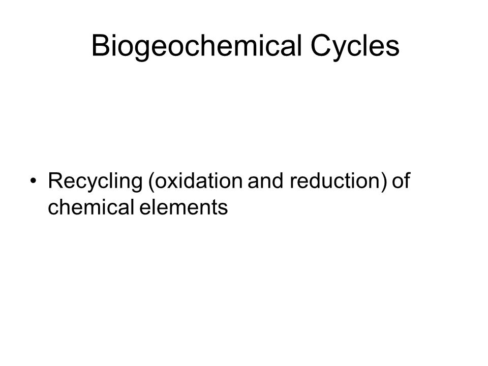 Recycling (oxidation and reduction) of chemical elements Biogeochemical Cycles