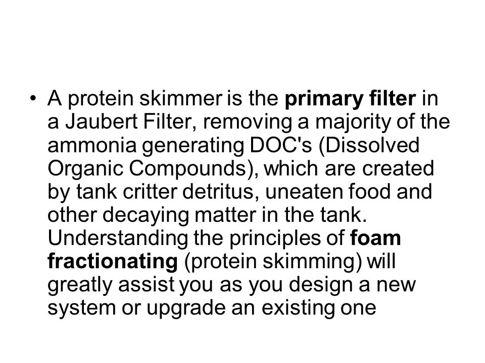 A protein skimmer is the primary filter in a Jaubert Filter, removing a majority of the ammonia generating DOC's (Dissolved Organic Compounds), which