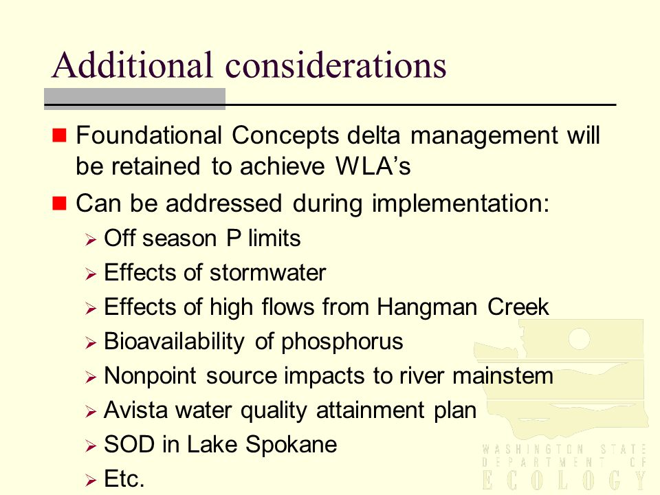 Additional considerations Foundational Concepts delta management will be retained to achieve WLA's Can be addressed during implementation:  Off season P limits  Effects of stormwater  Effects of high flows from Hangman Creek  Bioavailability of phosphorus  Nonpoint source impacts to river mainstem  Avista water quality attainment plan  SOD in Lake Spokane  Etc.