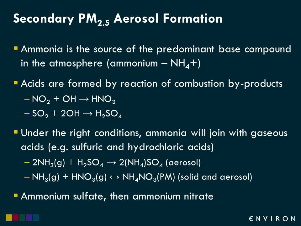 Secondary PM 2.5 Aerosol Formation  Ammonia is the source of the predominant base compound in the atmosphere (ammonium – NH 4 +)  Acids are formed by reaction of combustion by-products –NO 2 + OH → HNO 3 –SO 2 + 2OH → H 2 SO 4  Under the right conditions, ammonia will join with gaseous acids (e.g.