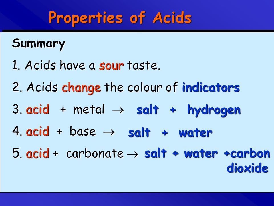 Properties of Acids Summary 1. Acids have a sour taste. 2. Acids change the colour of indicators 3. acid + metal  4. acid + base  5. acid + carbonat
