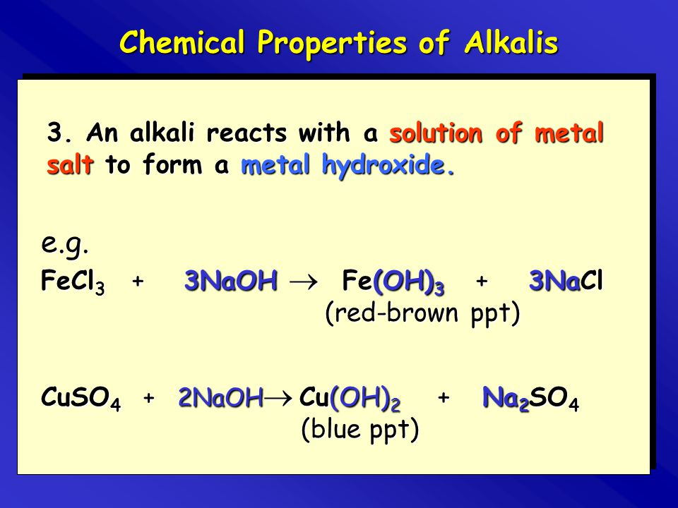 3. An alkali reacts with a solution of metal salt to form a metal hydroxide. e.g. FeCl 3 + 3NaOH  Fe(OH) 3 + 3NaCl (red-brown ppt) Chemical Propertie