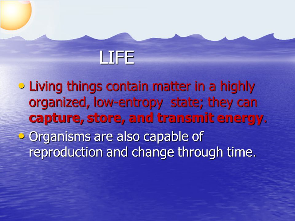 LIFE Living things contain matter in a highly organized, low-entropy state; they can capture, store, and transmit energy. Living things contain matter