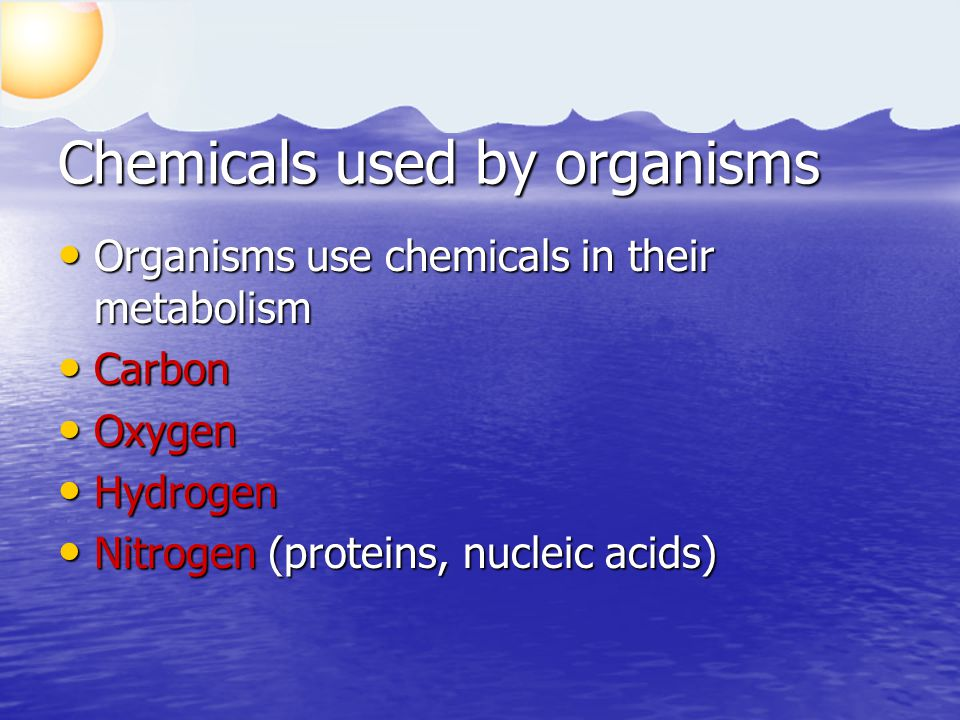 Chemicals used by organisms Organisms use chemicals in their metabolism Organisms use chemicals in their metabolism Carbon Carbon Oxygen Oxygen Hydrogen Hydrogen Nitrogen (proteins, nucleic acids) Nitrogen (proteins, nucleic acids)