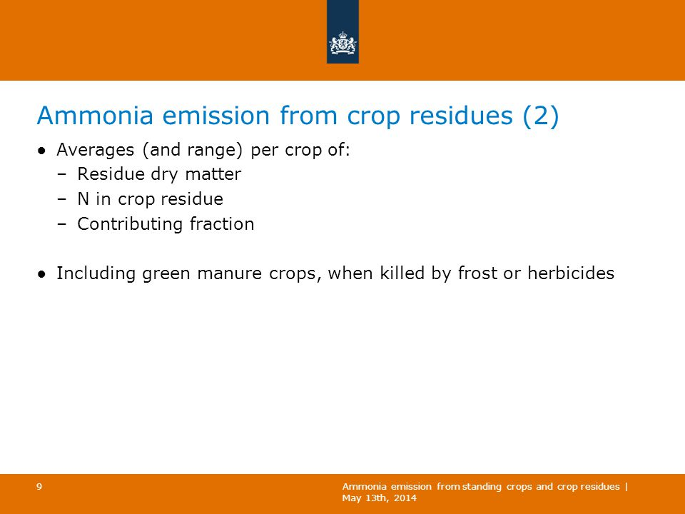 Ammonia emission from grassland ●Already included in the inventory: –Emissions after application of manure and fertilizer –Emissions during grazing ●Not yet included: –Emissions from non-grazed grassland between applications of manure and fertilizer ›Standing crops –Emissions from crop residues ›Pasture topping ›Losses during silage/hay production ›Grassland renovation Ammonia emission from standing crops and crop residues | May 13th, 2014 10