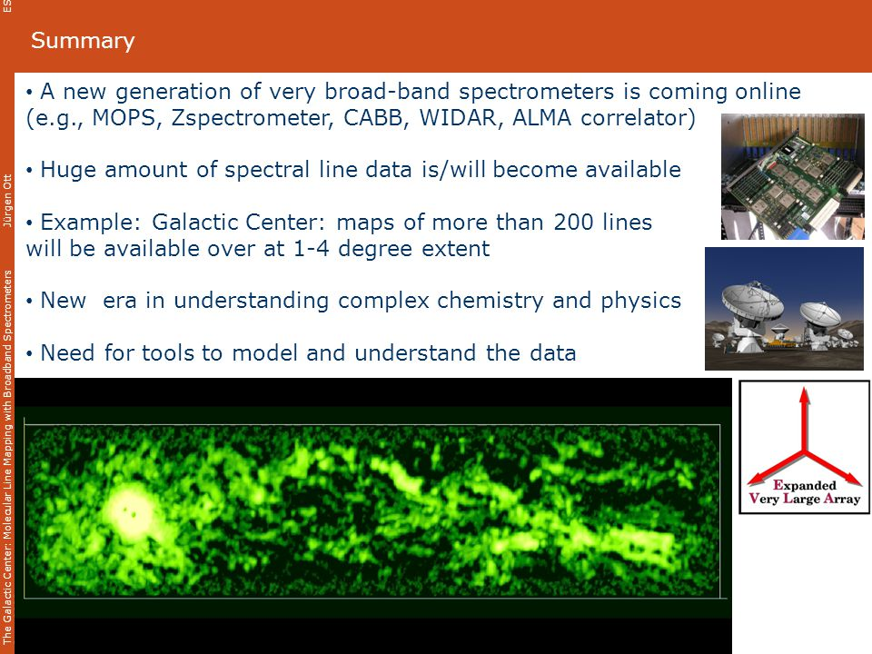The Galactic Center: Molecular Line Mapping with Broadband Spectrometers Jürgen Ott ESO 3D Meeting 11 June 2008 Summary A new generation of very broad-band spectrometers is coming online (e.g., MOPS, Zspectrometer, CABB, WIDAR, ALMA correlator) Huge amount of spectral line data is/will become available Example: Galactic Center: maps of more than 200 lines will be available over at 1-4 degree extent New era in understanding complex chemistry and physics Need for tools to model and understand the data