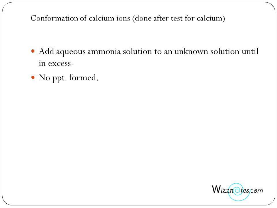 Conformation of calcium ions (done after test for calcium) Add aqueous ammonia solution to an unknown solution until in excess- No ppt. formed.