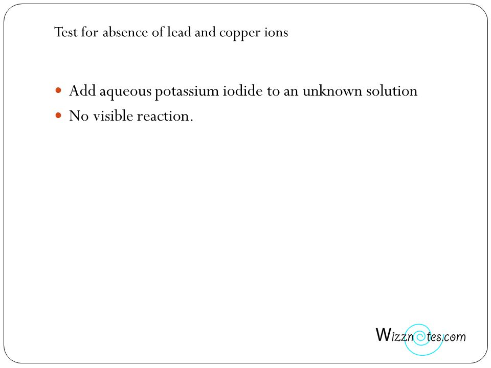 Test for absence of lead and copper ions Add aqueous potassium iodide to an unknown solution No visible reaction.