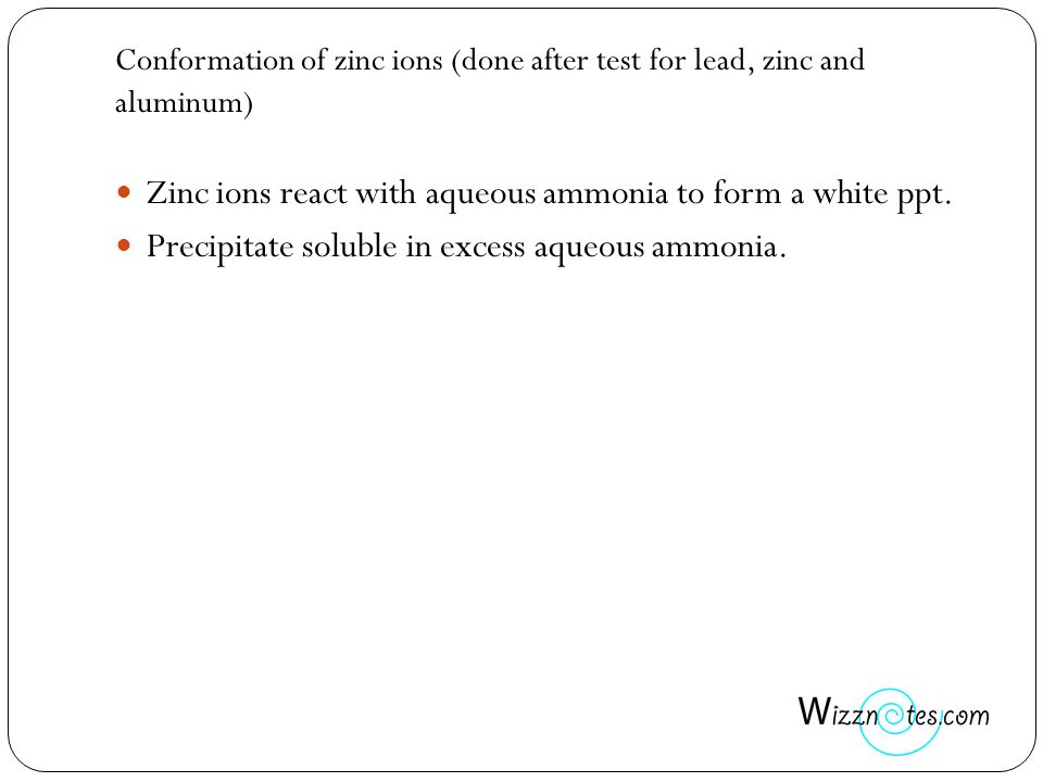 Conformation of zinc ions (done after test for lead, zinc and aluminum) Zinc ions react with aqueous ammonia to form a white ppt. Precipitate soluble
